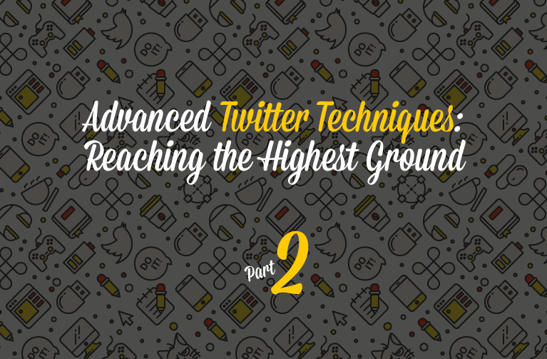 Advanced Twitter Techniques: Reaching the Highest Ground – Part 2