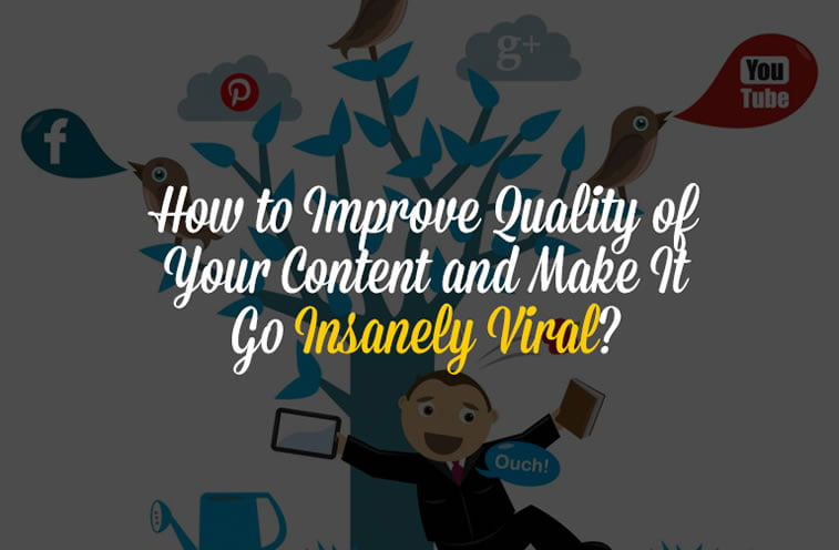 How to Improve Quality of Your Content and Make It Go Insanely Viral?