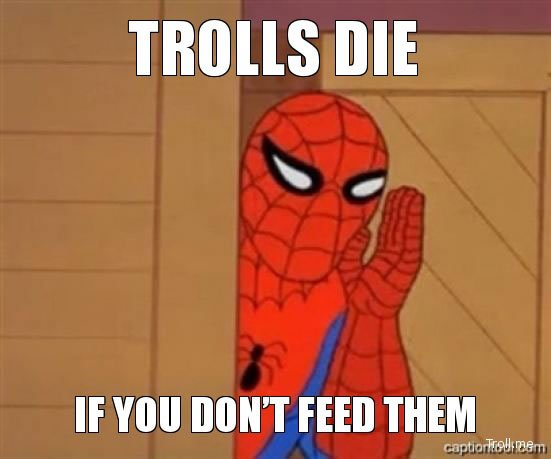 Don't feed the trolls. They die if you don't feed them.